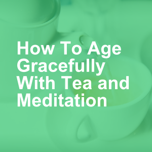 How To Age Gracefully With Tea and Meditation