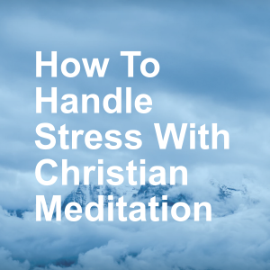 How To Handle Stress With Christian Meditation