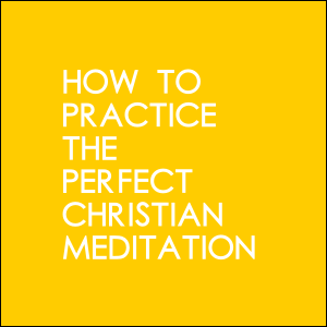 How To Practice The Perfect Christian Meditation