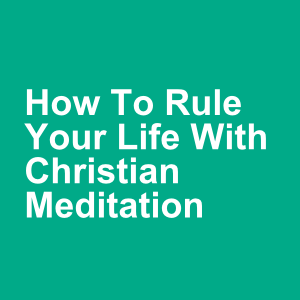How To Rule Your Life With Christian Meditation