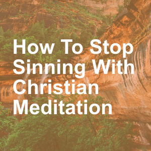 How To Stop Sinning With Christian Meditation