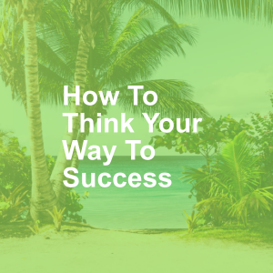 How To Think Your Way To Success