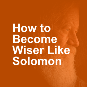 How to Become Wiser Like Solomon