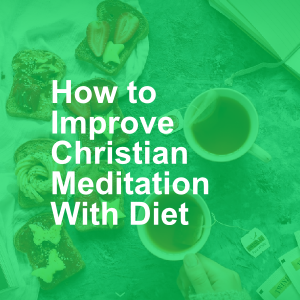 How to Improve Christian Meditation With Diet