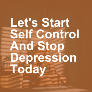 Let's Start Self Control And Stop Depression Today