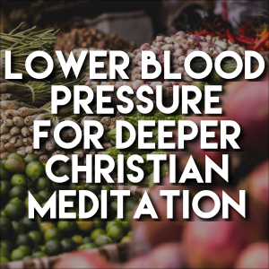 Lower Blood Pressure For Deeper Christian Meditation