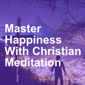 Master Happiness With Christian Meditation