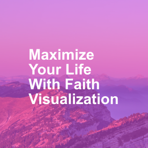 Maximize Your Life With Faith Visualization