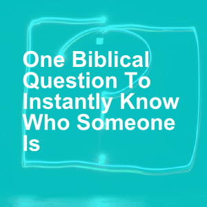 One Biblical Question To Instantly Know Who Someone Is