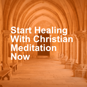 Start Healing With Christian Meditation Now