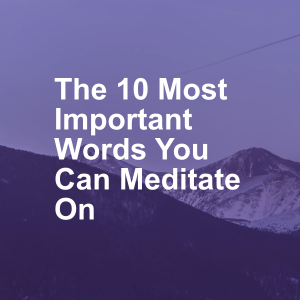 The 10 Most Important Words You Can Meditate On