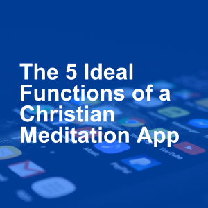 5 Ideal Functions of a Christian Meditation App