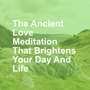 The Ancient Love Meditation That Brightens Your Day And Life