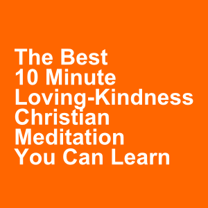 The Best 10 Minute Loving-Kindness Christian Meditation You Can Learn