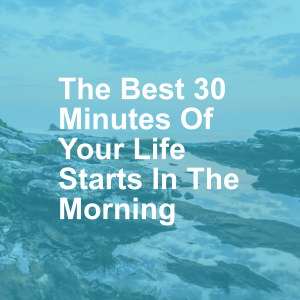 The Best 30 Minutes Of Your Life Starts In The Morning