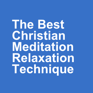 The Best Christian Meditation Relaxation Technique