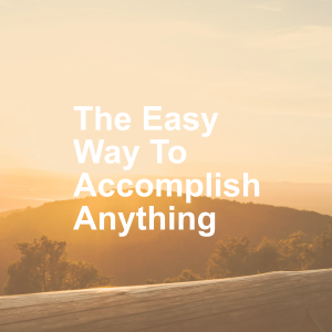 The Easy Way To Accomplish Anything