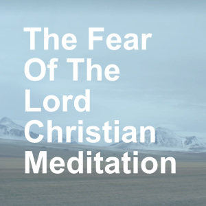 The Fear Of The Lord Christian Meditation