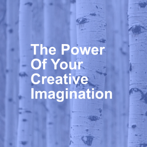 The Power Of Your Creative Imagination