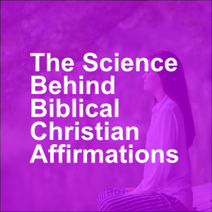 The Science Behind Biblical Christian Affirmations