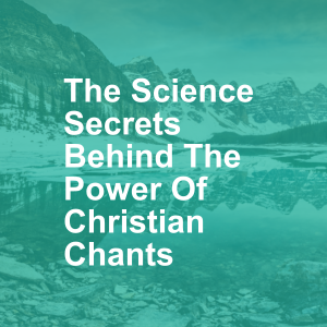 The Science Secrets Behind The Power Of Christian Chants
