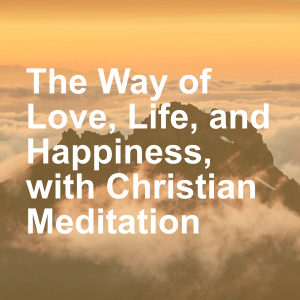 The Way of Love, Life, and Happiness, with Christian Meditation