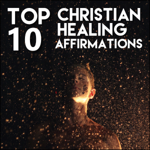 Top 10 Christian Affirmations For Healing