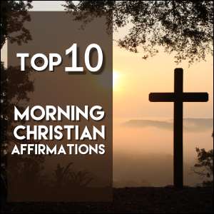 Top 10 Christian Morning Affirmations