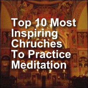 Top 10 Most Inspiring Churches To Practice Meditation