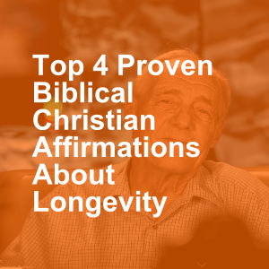 Top 4 Proven Biblical Christian Affirmations About Longevity