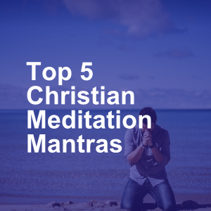 Top 5 Christian Meditation Mantras