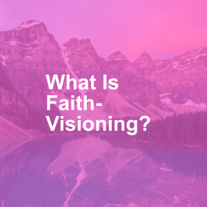 What Is Faith-Visioning?