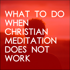 What To Do When Christian Meditation Doesn't Work