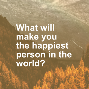 What will make you the happiest person in the world?