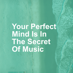 Your Perfect Mind Is In The Secret Of Music