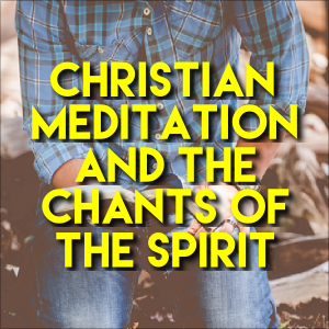 Christian Meditation And The Chants Of The Spirit