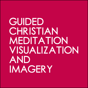 Guided Christian Meditation Visualization and Imagery