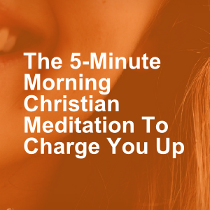 the 5 minute morning christian meditation to charge you up
