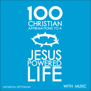 100 Christian Affirmations to a Jesus Powered Life - with Music