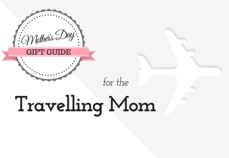 Mother's Day Gift Guide for the Travelling Mom