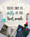 Only as Pretty as you treat people tee