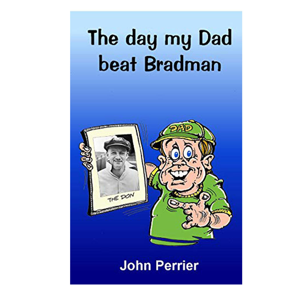 The Day My Dad Beat Bradman - John Perrier