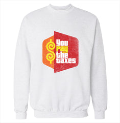 You Pay the Taxes Sweatshirt