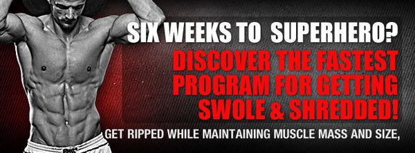 Six Weeks To  SuperHero? Discover The Fastest Program for Getting Swole & Shredded!