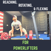 Reaching, Rotating, & Flexing for Powerlifters (and some other stuff)