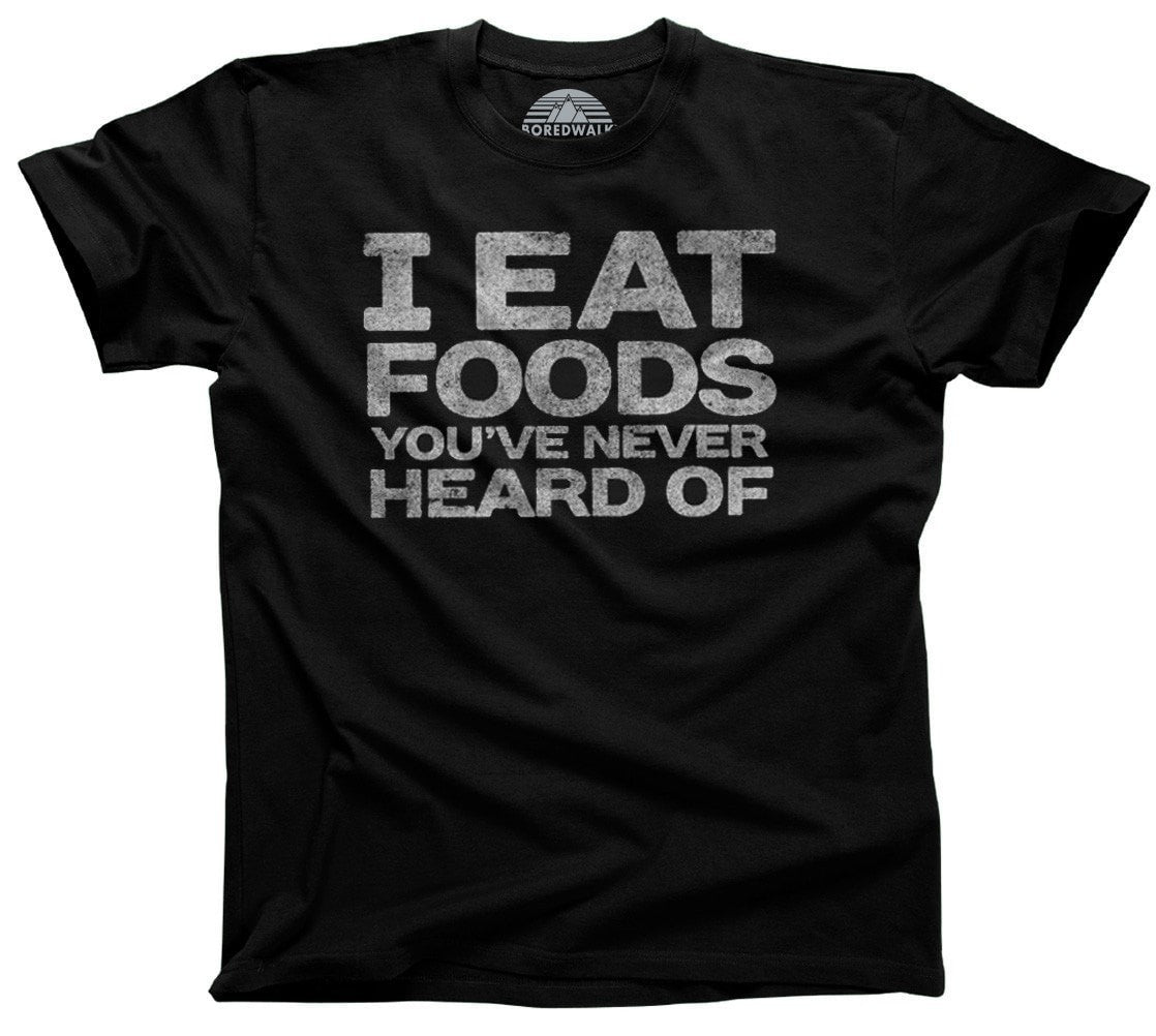 Men's I Eat Foods You've Never Heard Of T-Shirt Foodie T-Shirt