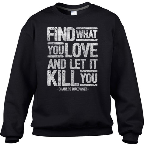 Unisex Find What You Love and Let It Kill You Sweatshirt Charles Bukowski