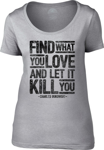 Women's Find What You Love and Let It Kill You Scoop Neck Shirt Charles Bukowski