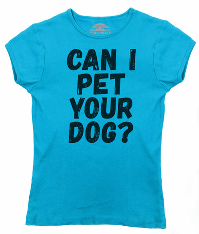 Women's Can I Pet Your Dog T-Shirt - Juniors Fit - Funny Dog Lover Shirt