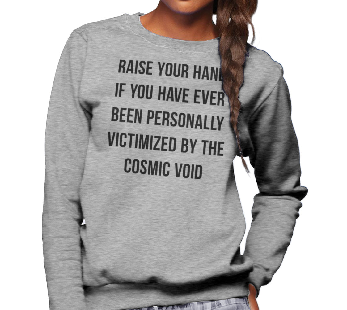Unisex Raise Your Hand If You Have Ever Been Personally Victimized by the Cosmic Void Sweatshirt